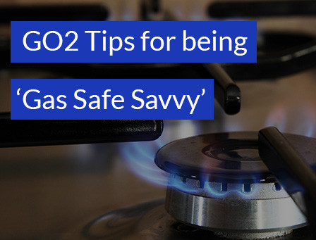 GO2 tips for being Gas Safe Savvy in your home