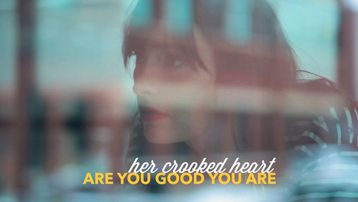 ARE YOU GOOD YOU ARE   Her Crooked Heart