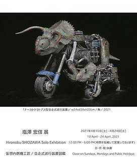 塩澤 宏信 展 Hironobu SHIOZAWA Solo Exhibition  妄想内燃機工匠 / 並走式巡行装置図鑑  2021年4月10日[土] - 4月24日[土] 10 April - 24 April ,2021