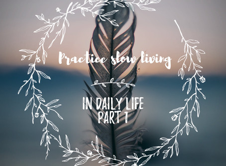 How to Practice Slow & Mindful Living in your Daily Life – Part 1