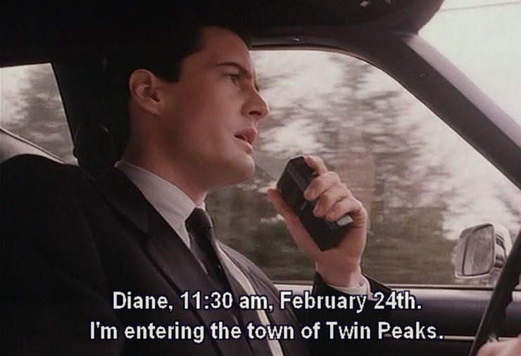 Diane, 11:30 am, February 24th. I'm entering the town of Twin Peaks.