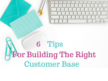 6 Tips For Building The Right Customer Base