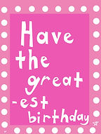 have the greatest birthday cute pink greeting card with white polka dot border and white block letters in san serif that spell out the words by Ashley Rice
