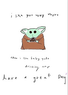 i like you way more than i like baby yoda drinking soup have a great day cute greeting card with line drawing of baby yoda by Ashley Rice