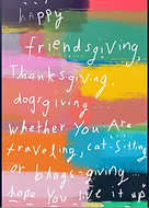 happy friendsgiving thanksgiving dogsgiving whether you are traveling cat-sitting or blogsgiving hope you live it up happy thanks giving card by Ashley Rice