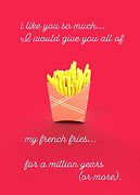 i like you so much that I would give you all of my french fries for a million years or more cute and funny valentine with 3d french fry image on front by Ashley Rice