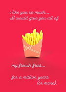 i like you so much I'd give you all of my french fries for a million years or more cute love greeting card with 3D french fries image on front by Ashley Rice