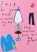 just be you and no matter the day or the weather you will be great cute inspiring greeting card with drawing of cartoon girl with lots of different outfits greeting card by Ashley Rice