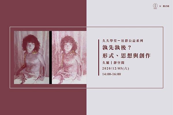 20201205「孰先孰後?形式、思想與創作」x鄭君殿-02.jpg