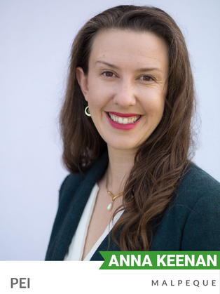 Anna Keenan (Green, Malpeque) has been involved in environmental advocacy since 2005, focusing on climate change, community organizing and movement-building.  She has worked hard to communicate the science of climate change, including delivering over 50 climate science presentations as part of Al Gore's Climate Reality Project in 2017.  She has campaigned on renewable energy and other climate solutions with organizations such as the Australian Conservation Foundation, Avaaz and Greenpeace. Keenan has pushed Facebook to shift its data centres to renewable energy, partnered with public sector unions, advocated with youth delegates at the UN Framework Convention on Climate Change, and helped enable climate-concerned community groups to drive political change. She is currently Global Digital Organising Manager for 350.org. Keenan holds degrees in economics and science.