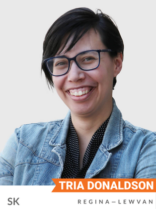 Tria Donaldson (NDP, Regina-Lewvan) is a climate and Indigenous rights activist, advocating on issues from climate to housing security both on- and off-reserve. Her extensive involvement with environmental organizations includes roles with the Sierra Club, Council of Canadians, goBeyond and BC Wilderness Committee. Donaldson has published and runs a blog on climate action and social activism.  Donaldson is a founding member of the Canadian Youth Climate Coalition. In 2009, she organized the PowerShift Canada event and trained hundreds of young climate organizers. In 2013, she attended the United Nations climate talks with the Canadian Youth Delegation. She was named one of Canada's top 30 environmentalists under the age of 30 by Explore Magazine.