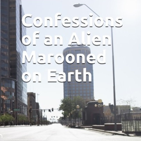 Vol I:Confessions of an Alien Marooned on Earth