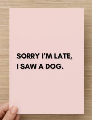 Sorry I'm late, I saw a dog.