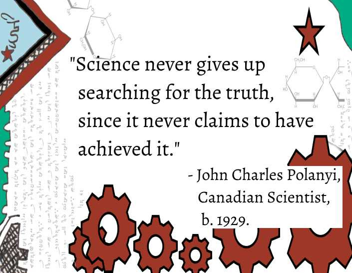 """Quote: """"Science never gives up searching for the truth, since it never claims to have achieved it""""- John Charles Polanyi, Canadian Scientist"""