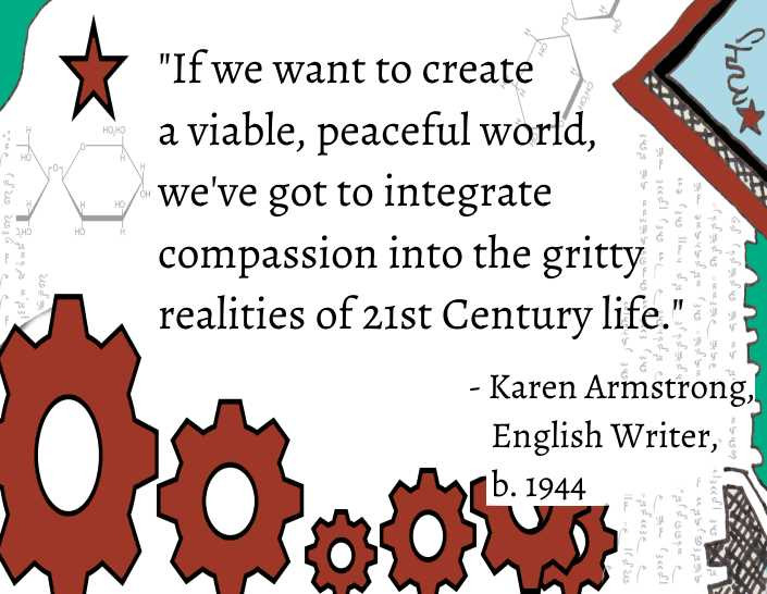 """Quote: """"If we want to create a viable peaceful world, we've got to integrate compassion into the gritty realities of 21st Century life""""- Karen Armstrong,  English Writer"""