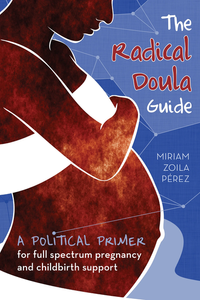 The image shows a person with dark brown skin, a bare pregnant belly, and white fabric over the chest and hips. The person is looking down at the belly and in red and white words on a blue background the text reads: The Radical Doula Guide: A Political Primer for Full Spectrum pregnancy and Childbirth Support by Miriam Zolia Perez