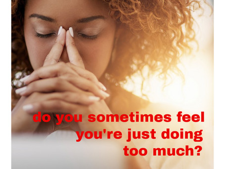 Do you sometimes feel you do too much?