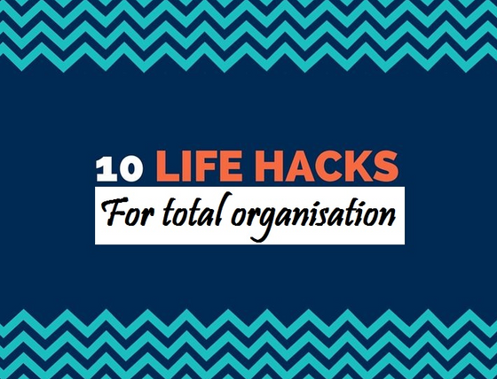 Time to Organise Your Life  - 10 Awesome Life Hacks to Get You Sorted!