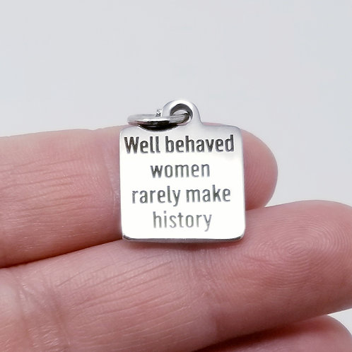Well Behaved Women Rarely Make History Charm