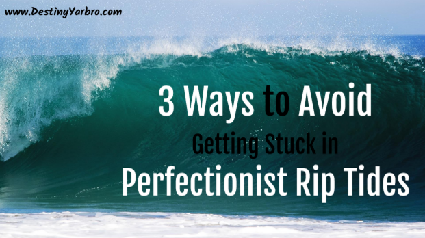 Click to read: 3 Ways to Avoid getting stuck in perfectionist rip tides. Destiny Yarbro blog.