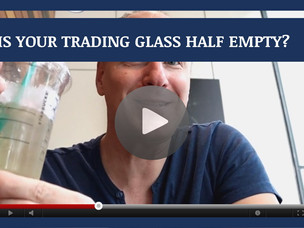 #132: [VIDEO] IS YOUR TRADING GLASS HALF EMPTY?