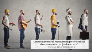 Comment réussir sa reconversion professionnelle dans un nouveau projet de carrière ?