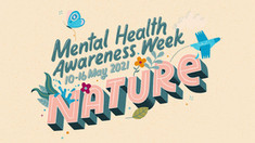 Mental Health Awareness Week will take place from 10-16 May 2021. The theme is 'Nature'