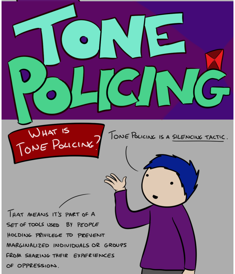Tone Policing is a silencing tactic. That means it's part of a set of tools used by people holding privilege to prevent marginalized individuals or groups from sharing their experiences of oppression.