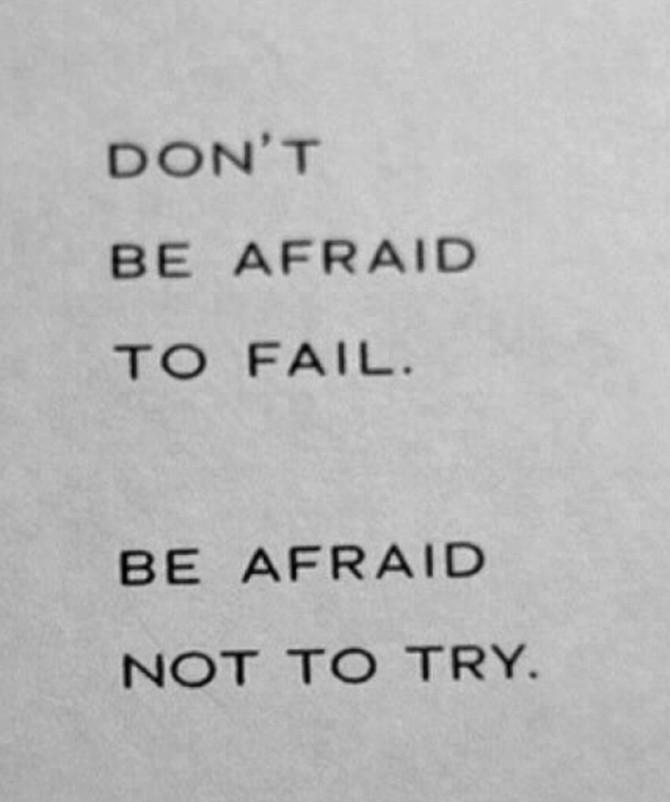 Do not be afraid to fail..