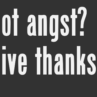 Got Angst? Give Thanks!