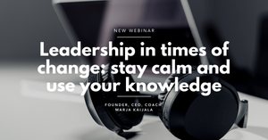 Leadership in times of change: stay calm and use your knowledge Marja Kaijala