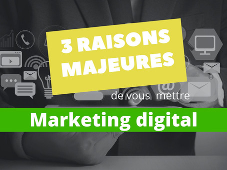 3 raisons majeures de vous mettre au Marketing digital