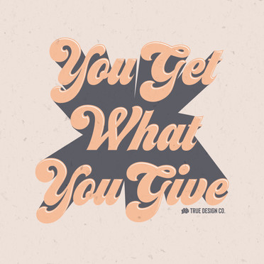 You Get What You Give Design