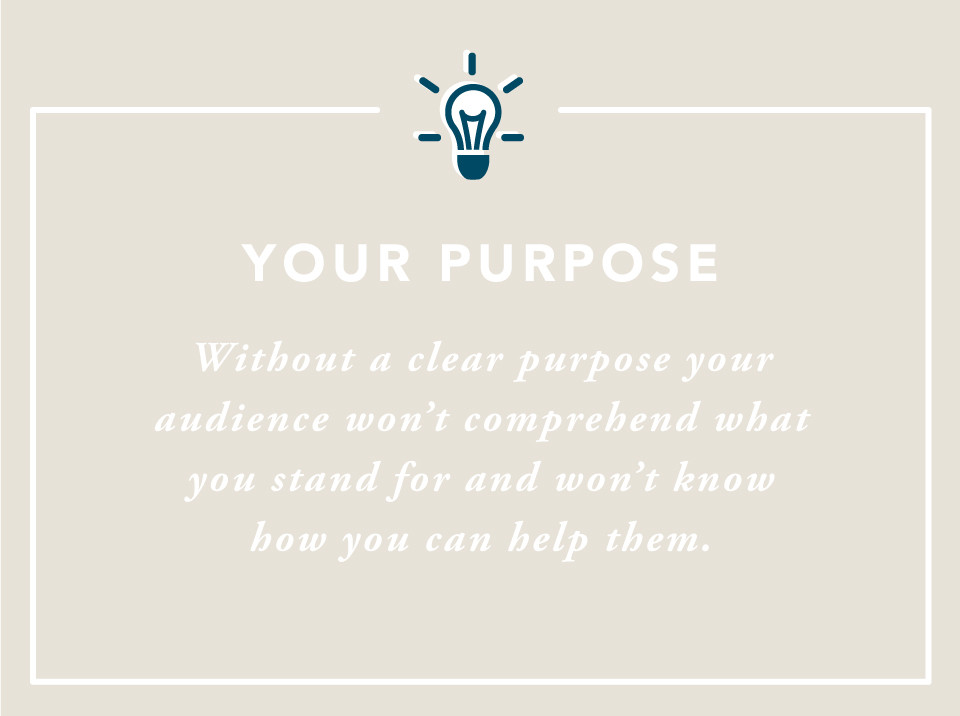 Your Purpose: Without a clear purpose your audience won't coprehend what you stand for and won't know how you can help them.