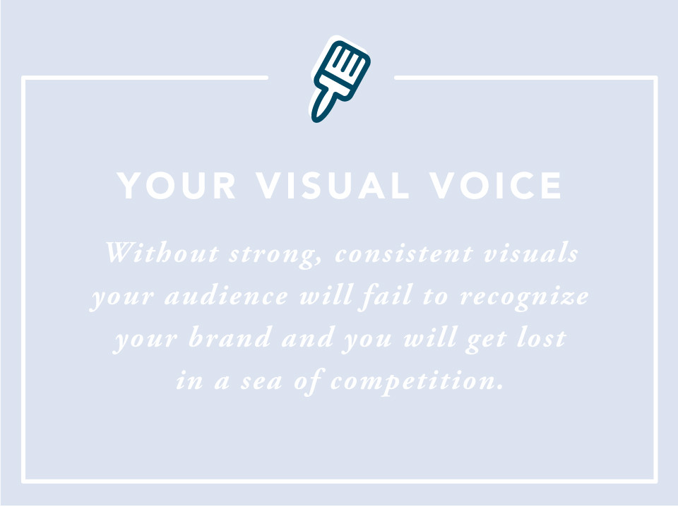 Your Visual Voice: Without strong, consistent visuals your audience will fail to recognize your brand and you will get lost in a sea of competition.
