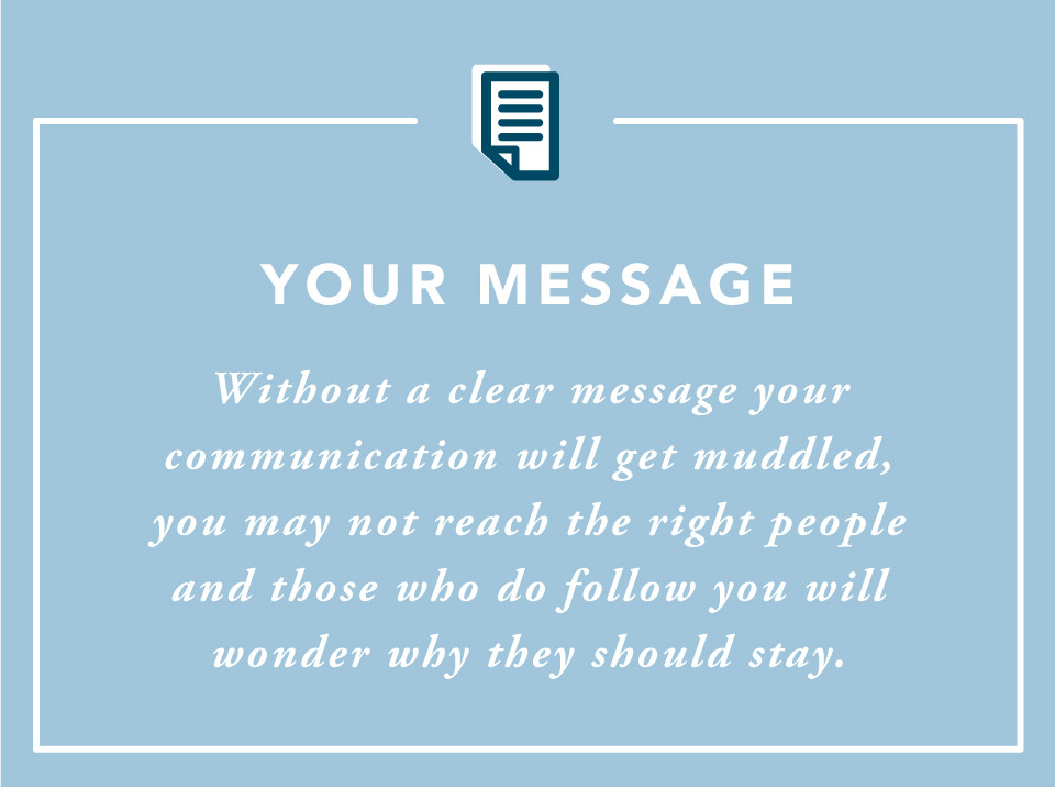 Your Message: Without a clear message your communication will get muddled, you may not reach the right people and those who do follow you will wonder why they should stay.