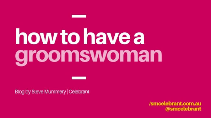 How to have a Grooms-woman