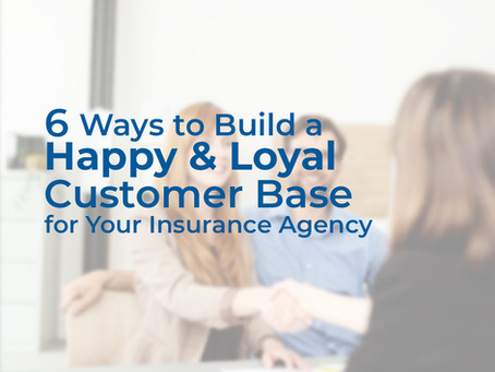 6 Ways to Build a Happy & Loyal Customer Base for Your Insurance Agency