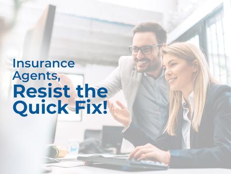 Insurance Agents, Resist the Quick Fix!