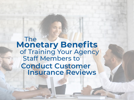 The Monetary Benefits of Training Your Agency Staff Members to Conduct Customer Insurance Reviews