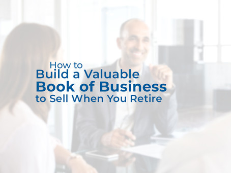 How to Build a Valuable Book of Business to Sell When You Retire