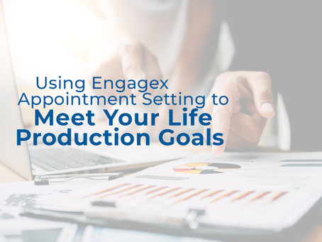 Using Engagex Appointment Setting to Meet Your Life Production Goals