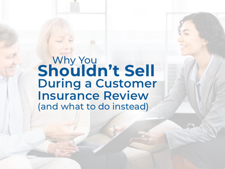 Why You Shouldn't Sell During a Customer Insurance Review Meeting (and what to do instead)