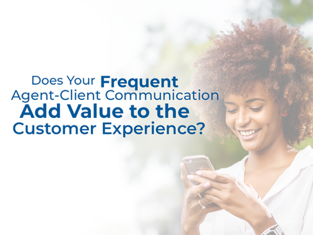 Does your frequent agent-client communication add value to the customer experience?