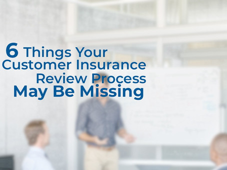 6 Things Your Customer Insurance Review Process May Be Missing