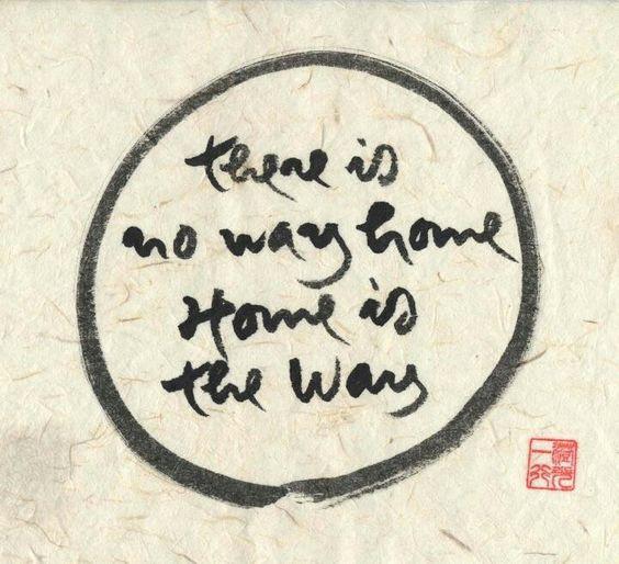 There is no way home. Home is the way. Il n'y a pas de chemin vers notre maison, notre maison est le chemin / Il n'y a pas de chemin pour se sentir chez soi, se sentir chez soi est le chemin.