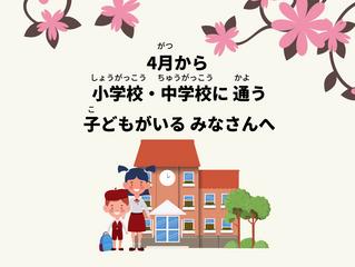4月(がつ)から 小学校(しょうがっこう)・中学校(ちゅうがっこう)に 通(かよ)う 子(こ)どもがいる みなさんへ