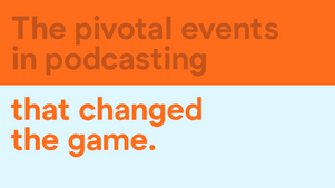 The pivotal events in podcasting that changed the game.