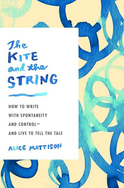 THE KITE AND THE STRING by Alice Mattison, a new nonfiction book about creativity and the writing life.