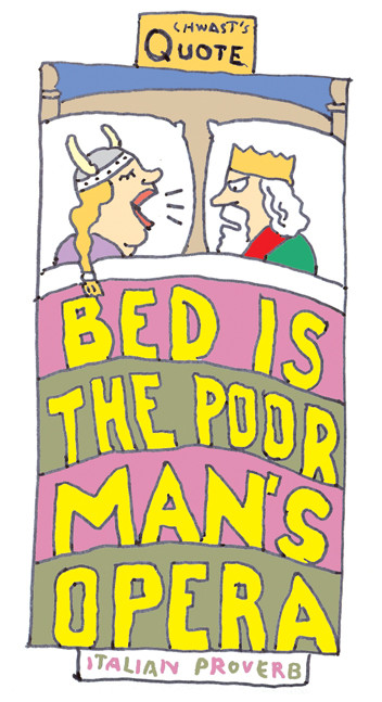 """Bed is the poor man's opera."" - Italian proverb"
